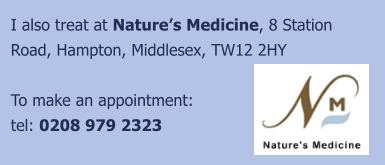 I also treat at Nature's Medicine, 8 Station Road, Hampton, Middlesex, TW12 2HY  To make an appointment: tel: 0208 979 2323